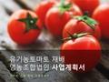 유기농 토마토 재배 영농조합법인 사업계획서
